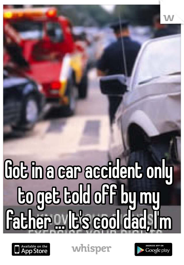 Got in a car accident only to get told off by my father ... It's cool dad, I'm alright thanks
