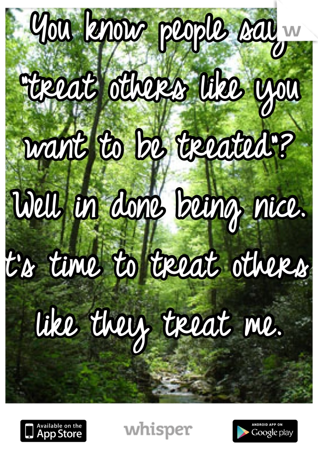 """You know people say """"treat others like you want to be treated""""? Well in done being nice. It's time to treat others like they treat me."""