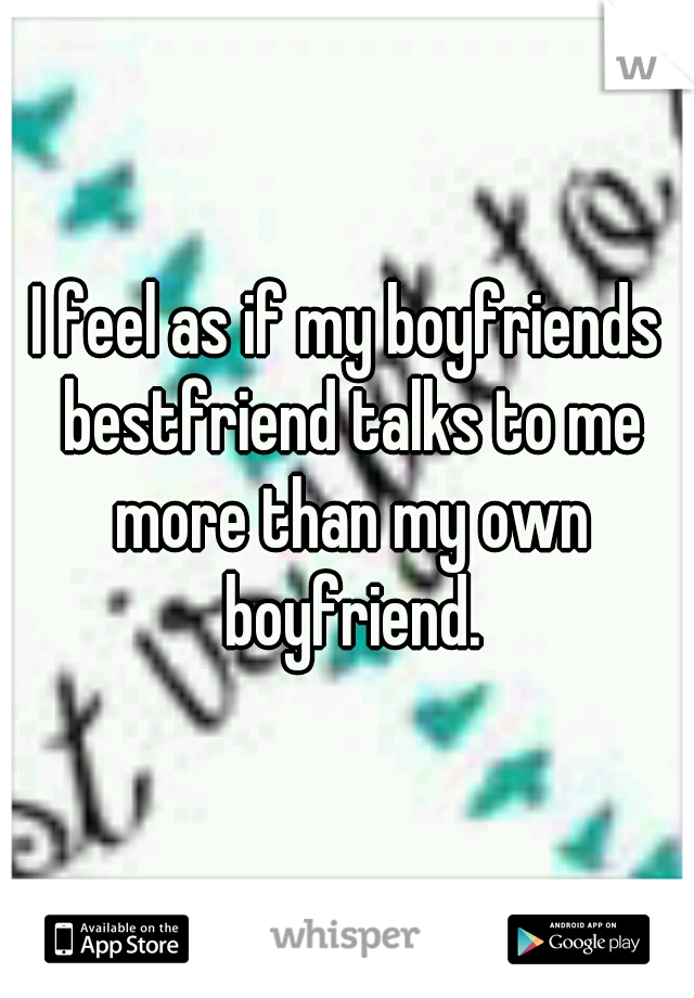 I feel as if my boyfriends bestfriend talks to me more than my own boyfriend.