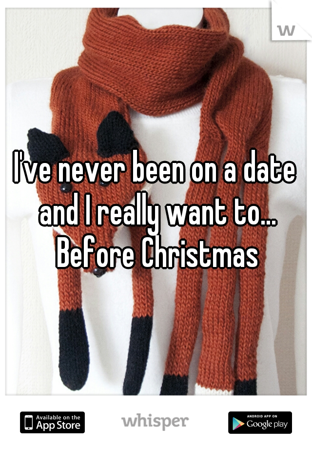 I've never been on a date and I really want to... Before Christmas