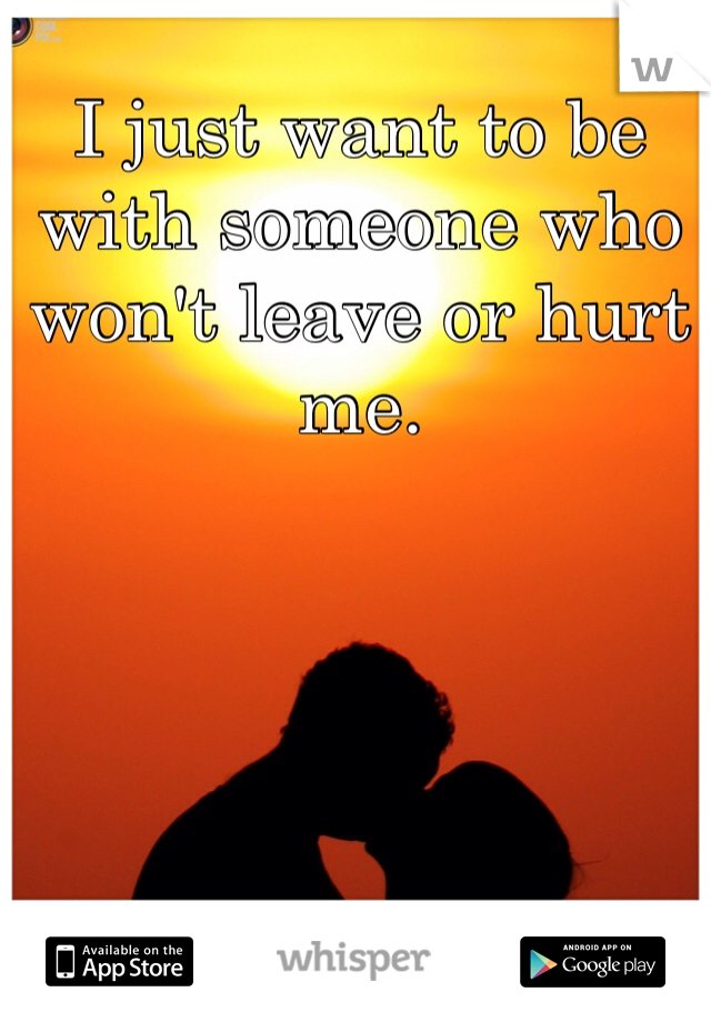 I just want to be with someone who won't leave or hurt me.