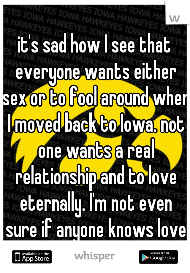 it's sad how I see that everyone wants either sex or to fool around when I moved back to Iowa. not one wants a real relationship and to love eternally. I'm not even sure if anyone knows love