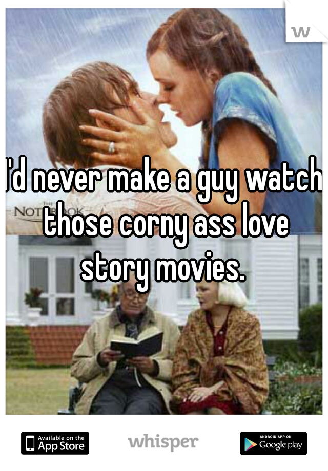 I'd never make a guy watch those corny ass love story movies.