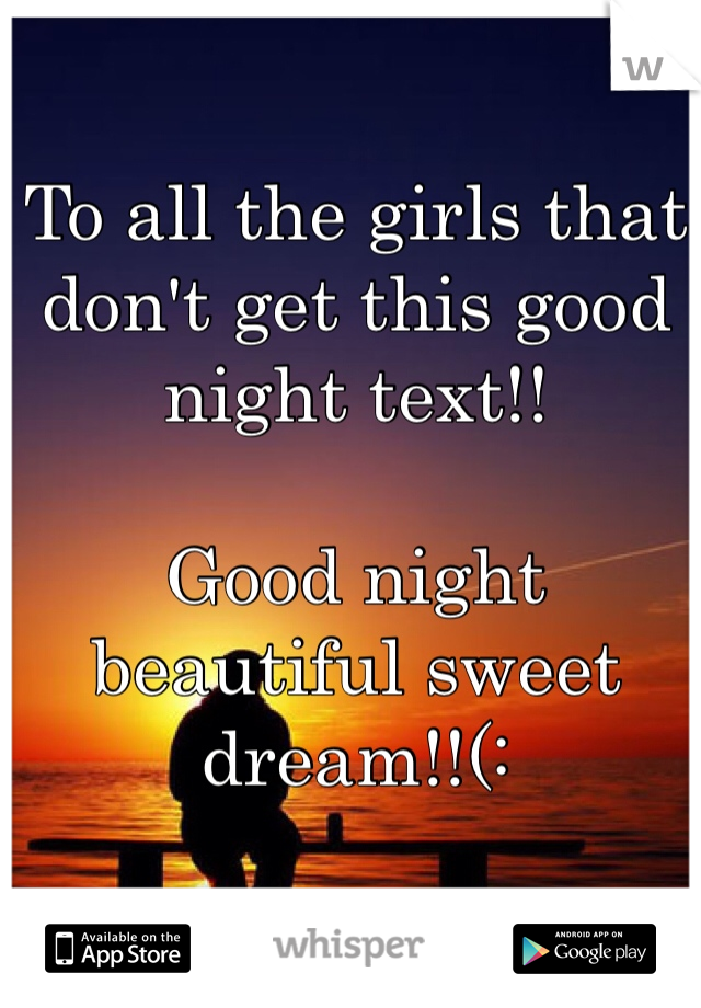 To all the girls that don't get this good night text!!  Good night beautiful sweet dream!!(: