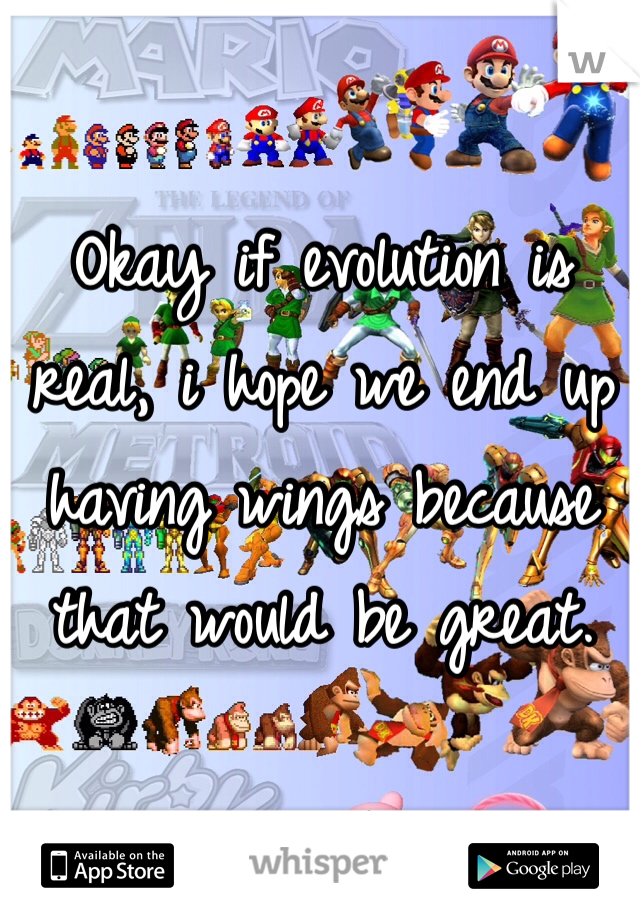 Okay if evolution is real, i hope we end up having wings because that would be great.
