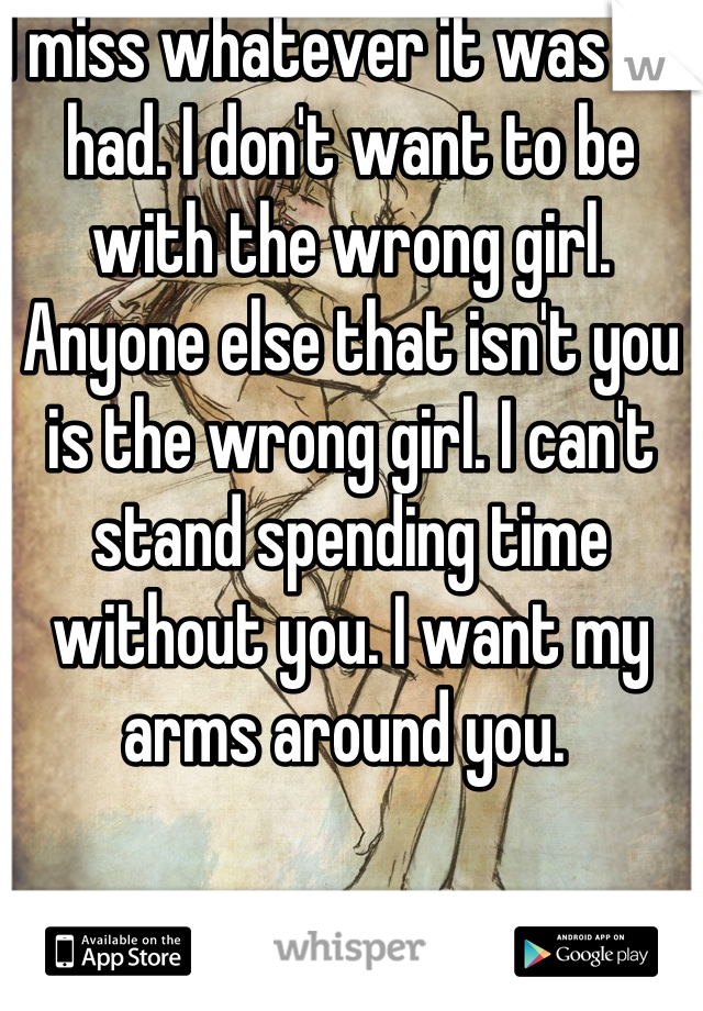 I miss whatever it was we had. I don't want to be with the wrong girl. Anyone else that isn't you is the wrong girl. I can't stand spending time without you. I want my arms around you.