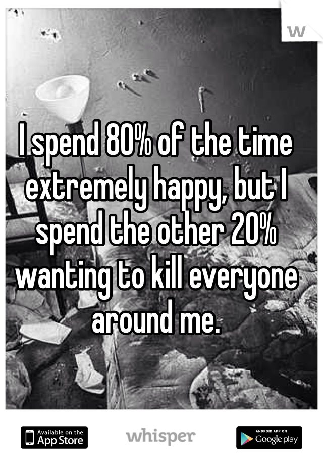 I spend 80% of the time extremely happy, but I spend the other 20% wanting to kill everyone around me.