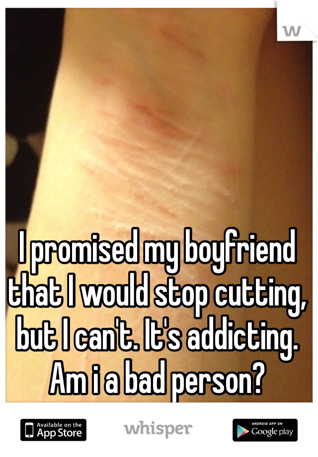 I promised my boyfriend that I would stop cutting, but I can't. It's addicting. Am i a bad person?