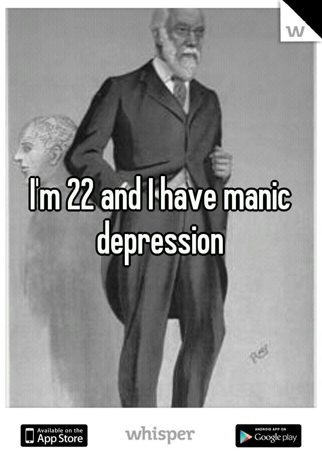 I'm 22 and I have manic depression