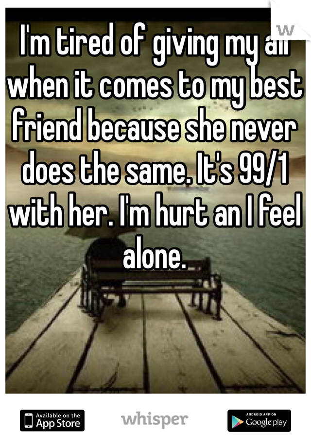 I'm tired of giving my all when it comes to my best friend because she never does the same. It's 99/1 with her. I'm hurt an I feel alone.