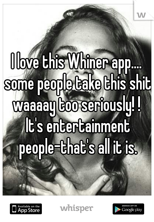 I love this Whiner app.... some people take this shit waaaay too seriously! !  It's entertainment people-that's all it is.