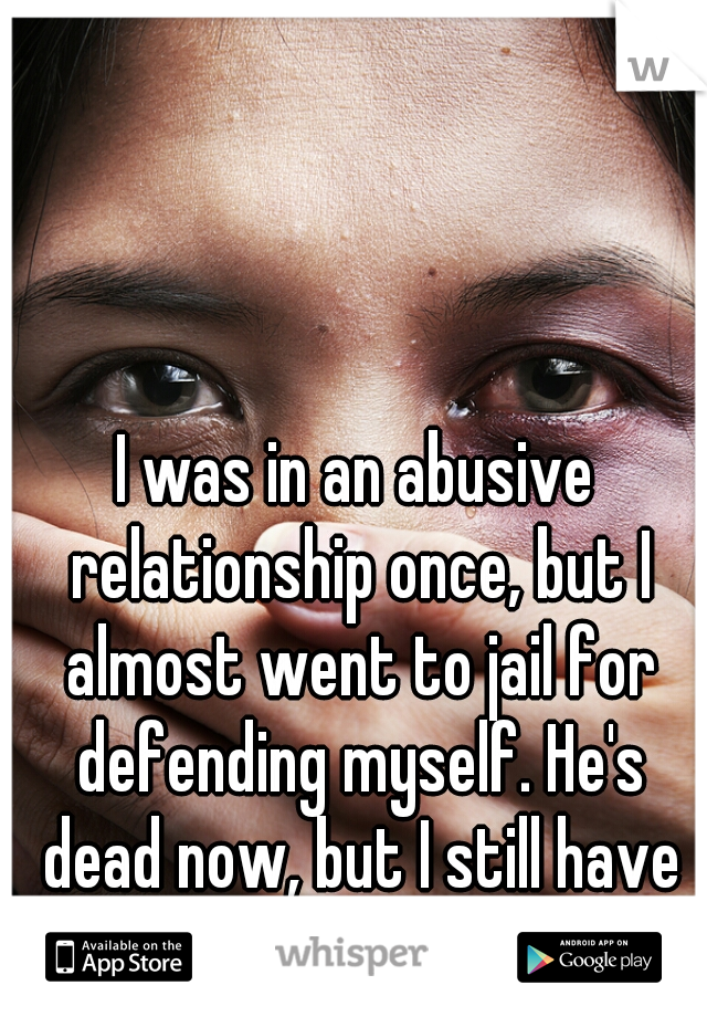I was in an abusive relationship once, but I almost went to jail for defending myself. He's dead now, but I still have dreams of him beating me.
