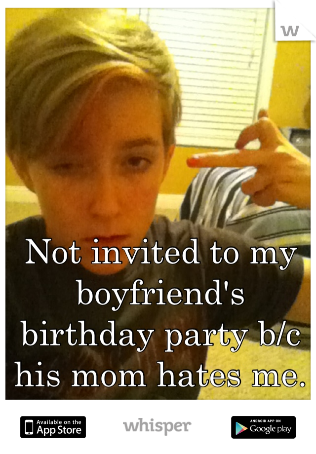Not invited to my boyfriend's birthday party b/c his mom hates me. Huzzah.