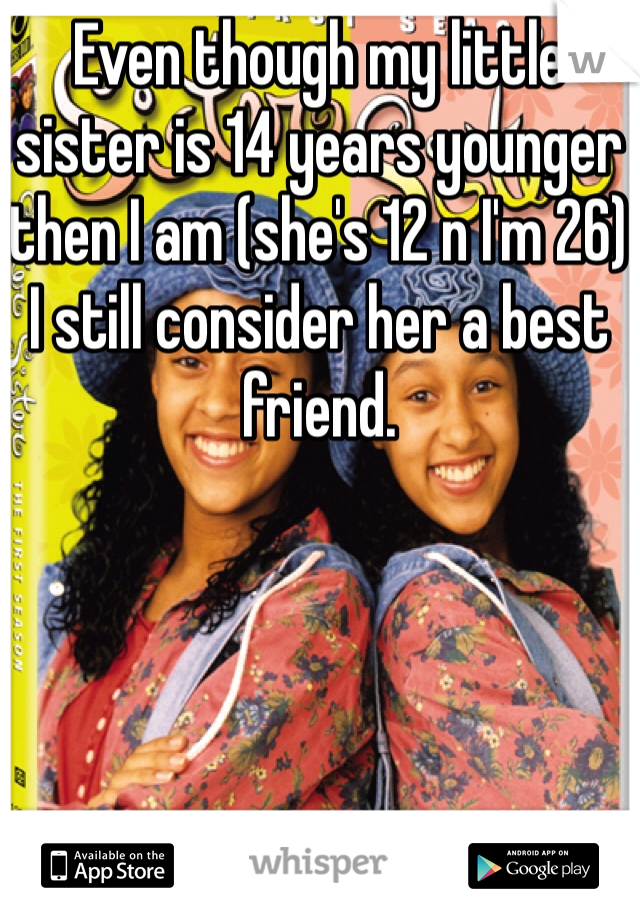 Even though my little sister is 14 years younger then I am (she's 12 n I'm 26) I still consider her a best friend.