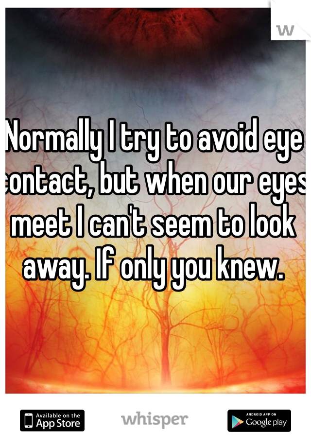 Normally I try to avoid eye contact, but when our eyes meet I can't seem to look away. If only you knew.