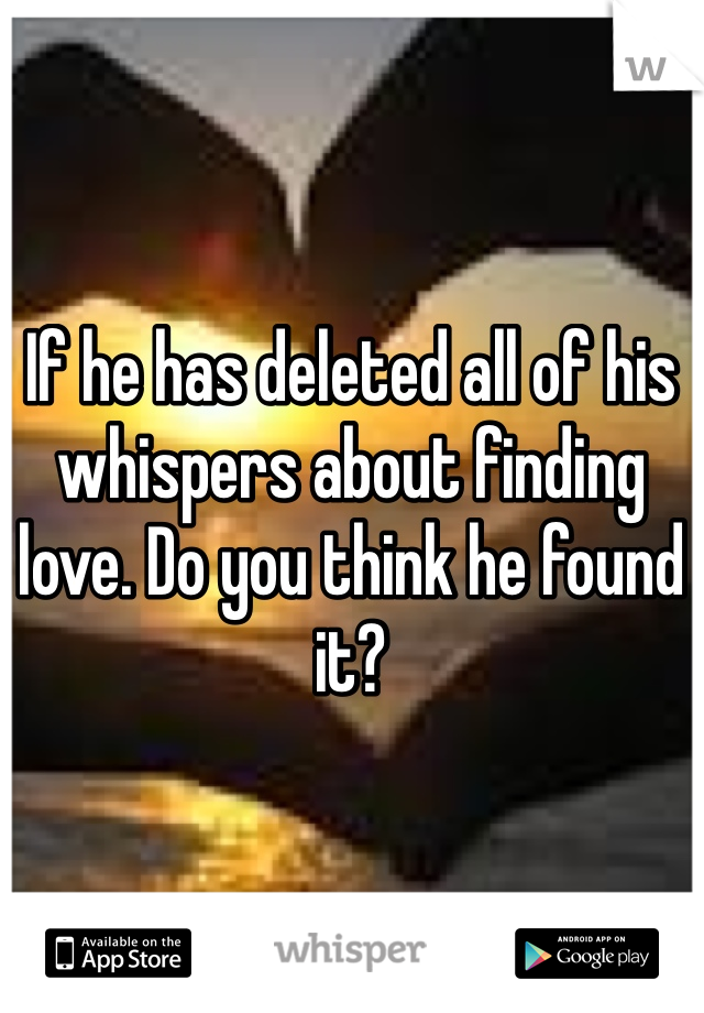 If he has deleted all of his whispers about finding love. Do you think he found it?
