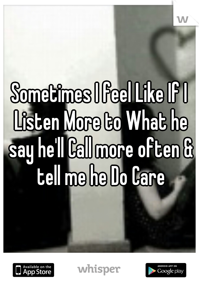 Sometimes I feel Like If I Listen More to What he say he'll Call more often & tell me he Do Care