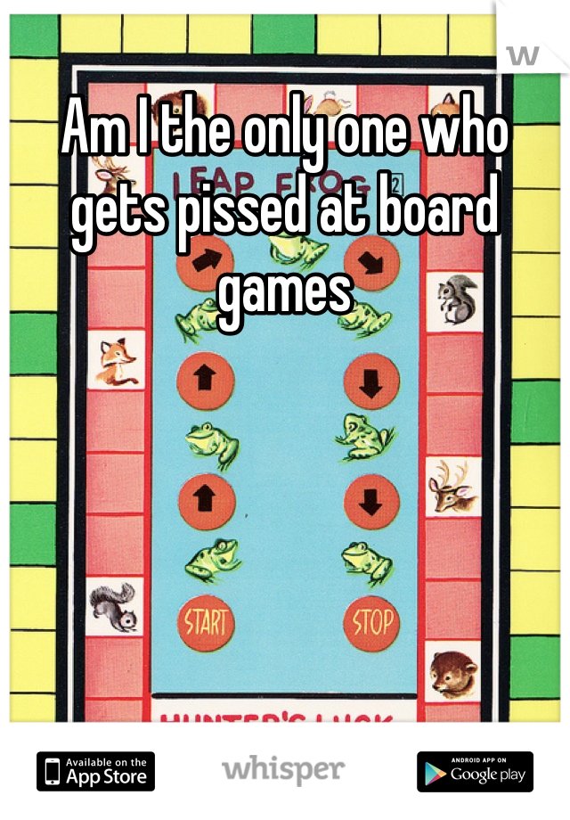 Am I the only one who gets pissed at board games