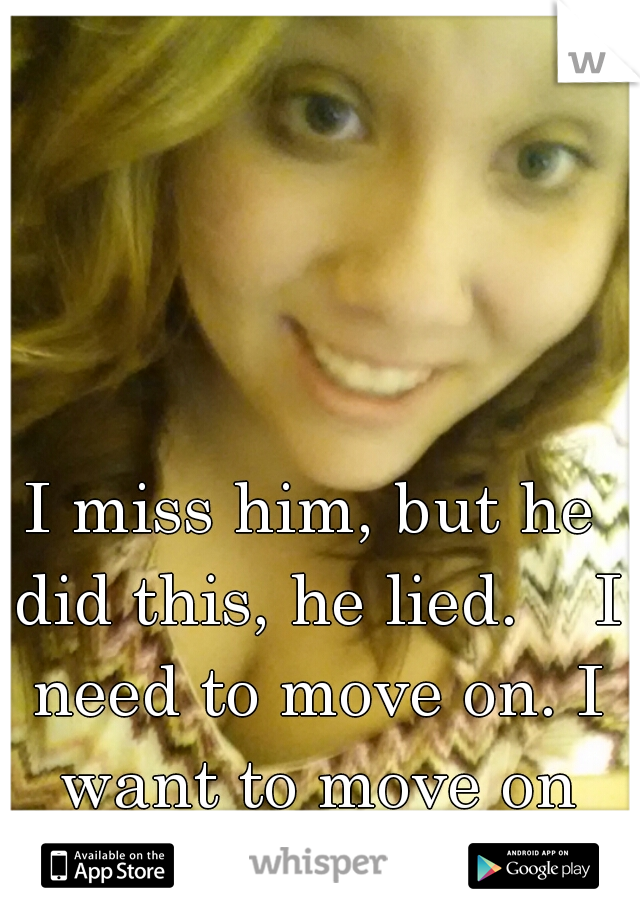 I miss him, but he did this, he lied.    I need to move on. I want to move on