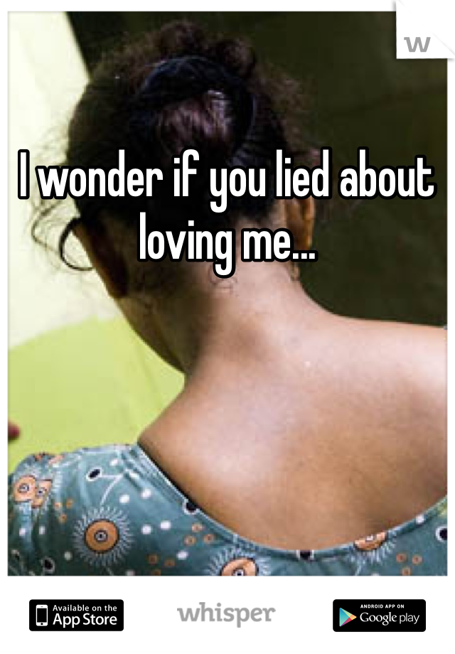I wonder if you lied about loving me...