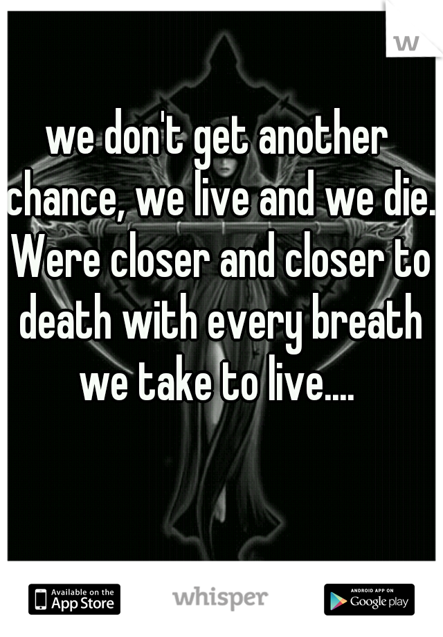 we don't get another chance, we live and we die. Were closer and closer to death with every breath we take to live....