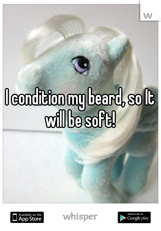 I condition my beard, so It will be soft!