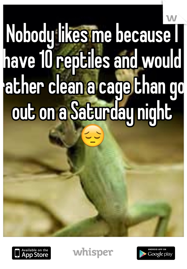 Nobody likes me because I have 10 reptiles and would rather clean a cage than go out on a Saturday night 😔
