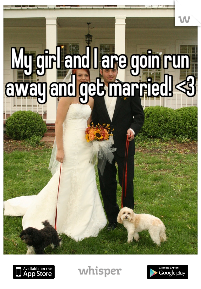 My girl and I are goin run away and get married! <3