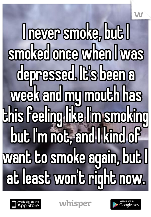 I never smoke, but I smoked once when I was depressed. It's been a week and my mouth has this feeling like I'm smoking but I'm not, and I kind of want to smoke again, but I at least won't right now.