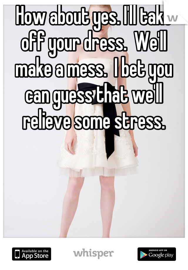 How about yes. I'll take off your dress.  We'll make a mess.  I bet you can guess that we'll relieve some stress.