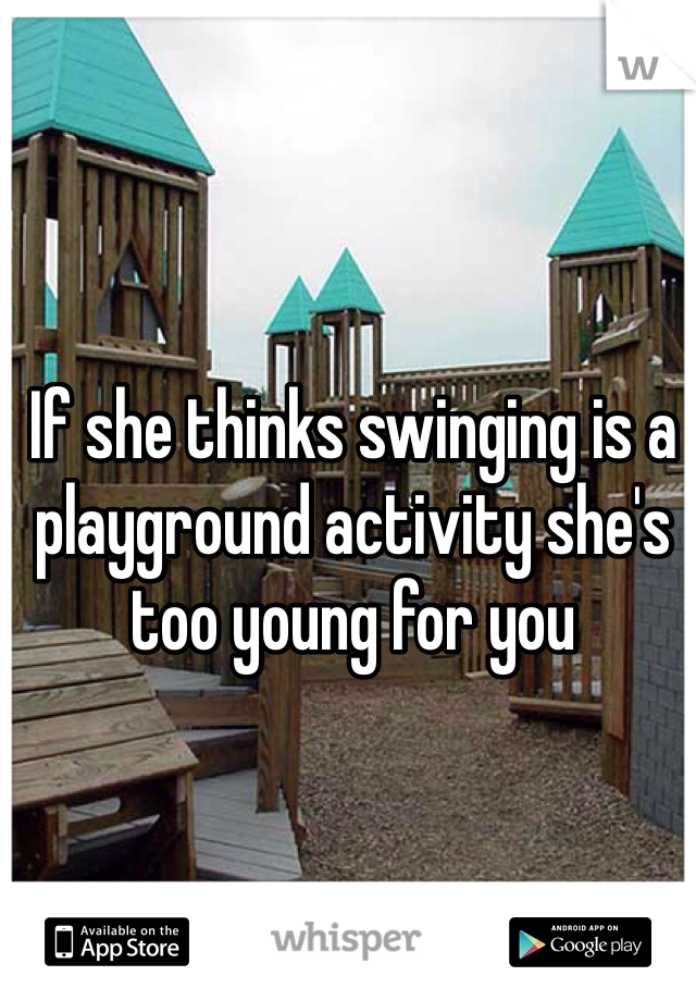 If she thinks swinging is a playground activity she's too young for you