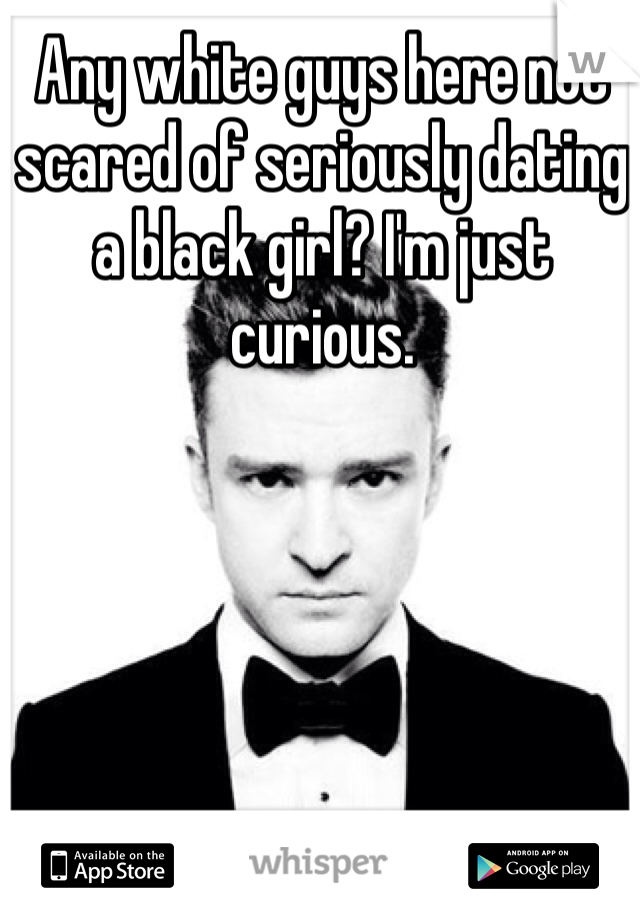 Any white guys here not scared of seriously dating a black girl? I'm just curious.