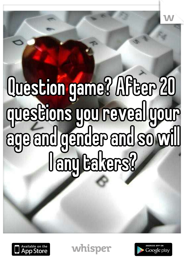 Question game? After 20 questions you reveal your age and gender and so will I any takers?