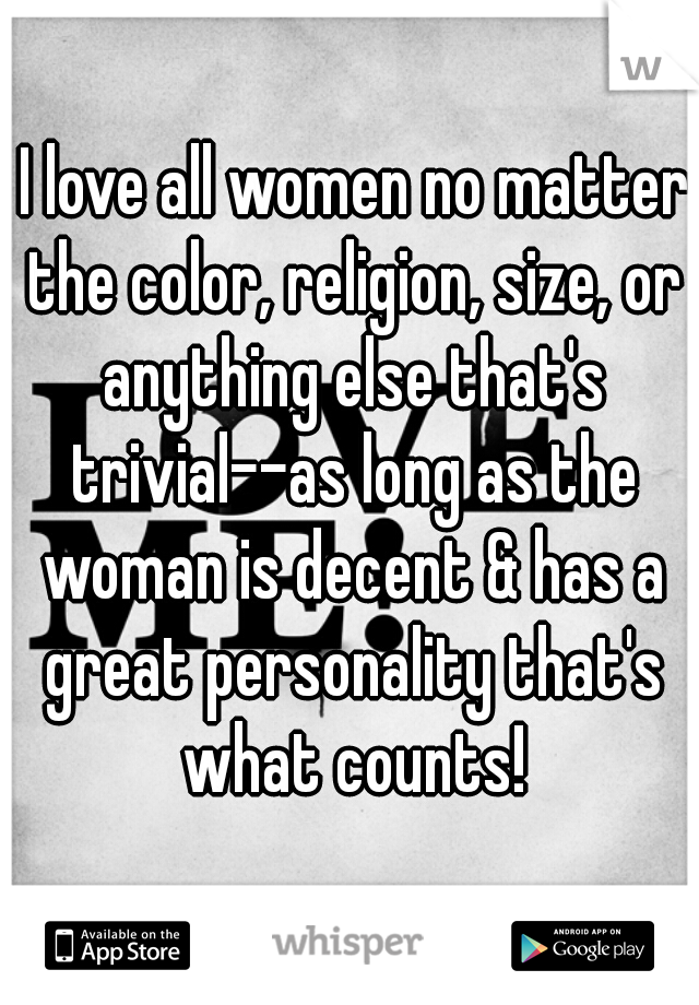 I love all women no matter the color, religion, size, or anything else that's trivial--as long as the woman is decent & has a great personality that's what counts!