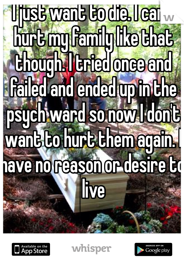 I just want to die. I can't hurt my family like that though. I tried once and failed and ended up in the psych ward so now I don't want to hurt them again. I have no reason or desire to live