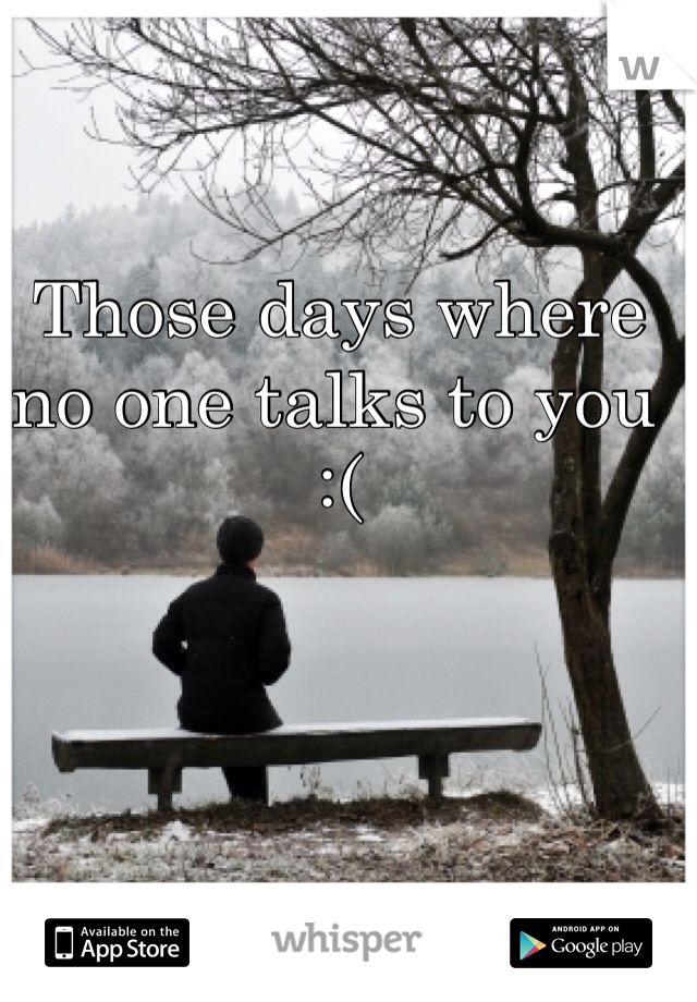 Those days where no one talks to you :(