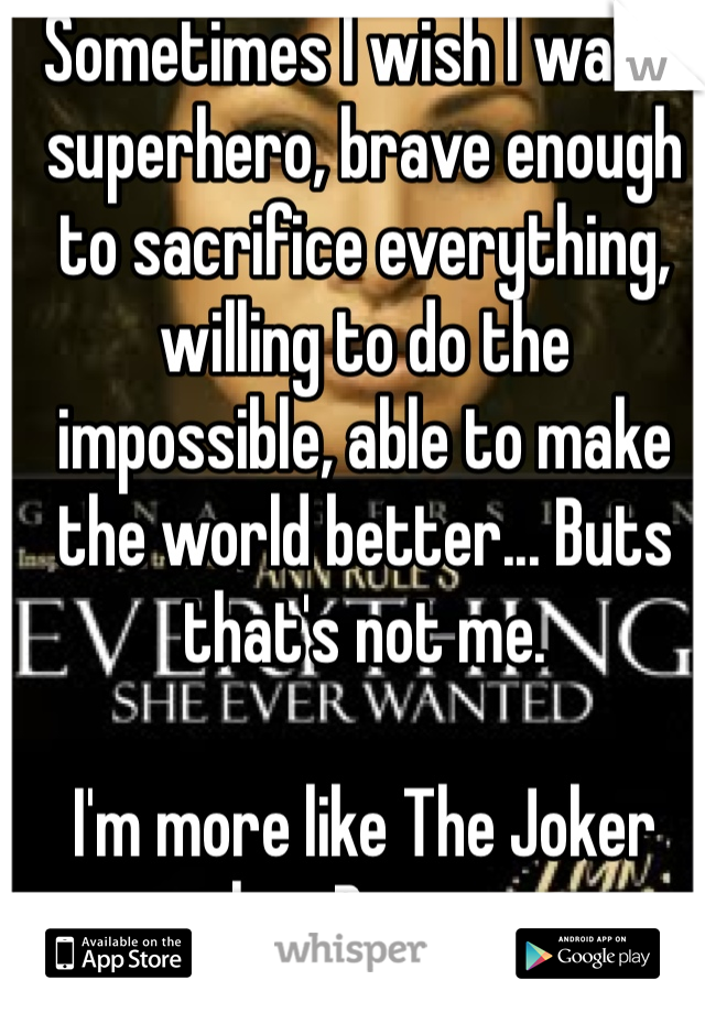 Sometimes I wish I was a superhero, brave enough to sacrifice everything, willing to do the impossible, able to make the world better... Buts that's not me.  I'm more like The Joker than Batman