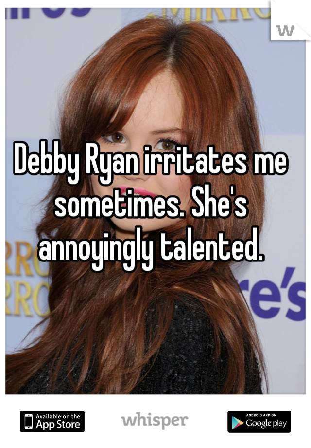 Debby Ryan irritates me sometimes. She's annoyingly talented.
