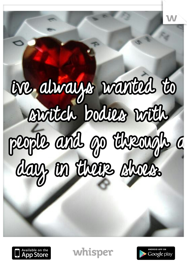 ive always wanted to switch bodies with people and go through a day in their shoes.