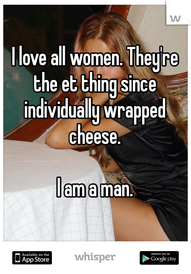 I love all women. They're the et thing since individually wrapped cheese.   I am a man.