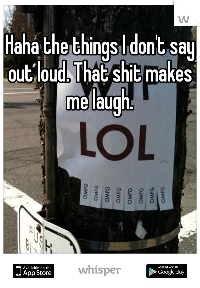 Haha the things I don't say out loud. That shit makes me laugh.
