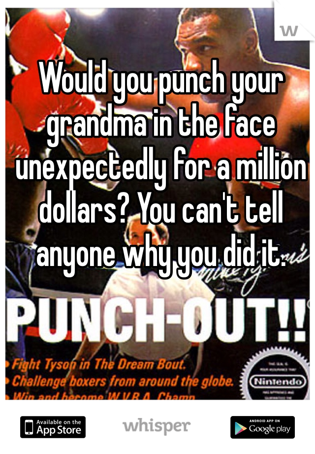 Would you punch your grandma in the face unexpectedly for a million dollars? You can't tell anyone why you did it.
