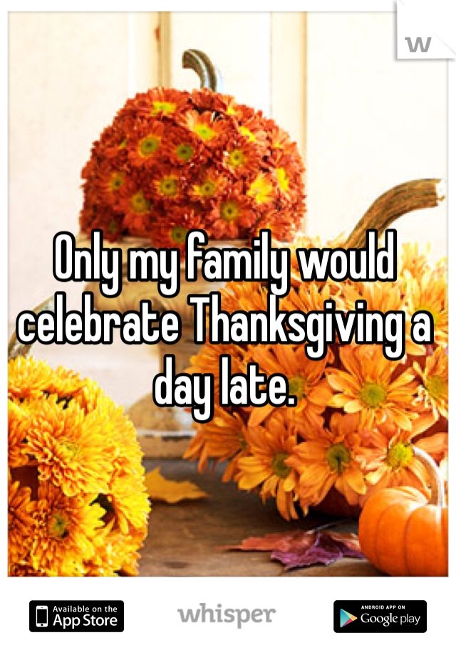 Only my family would celebrate Thanksgiving a day late.