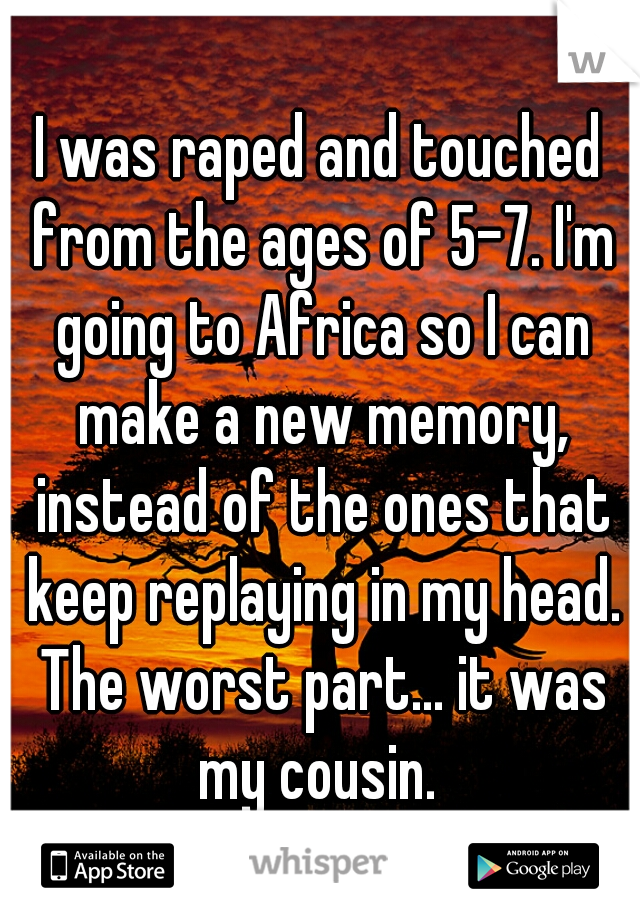 I was raped and touched from the ages of 5-7. I'm going to Africa so I can make a new memory, instead of the ones that keep replaying in my head. The worst part... it was my cousin.