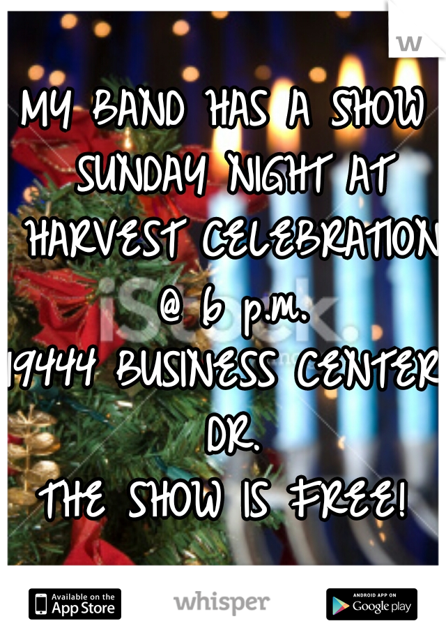 MY BAND HAS A SHOW SUNDAY NIGHT AT HARVEST CELEBRATION @ 6 p.m.  19444 BUSINESS CENTER DR.  THE SHOW IS FREE!