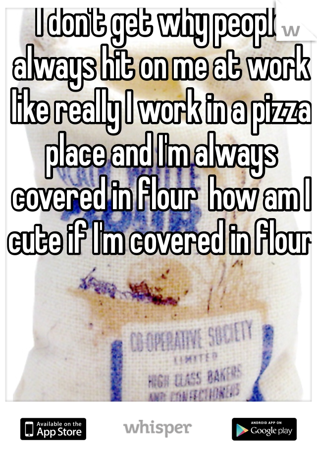 I don't get why people always hit on me at work like really I work in a pizza place and I'm always covered in flour  how am I cute if I'm covered in flour