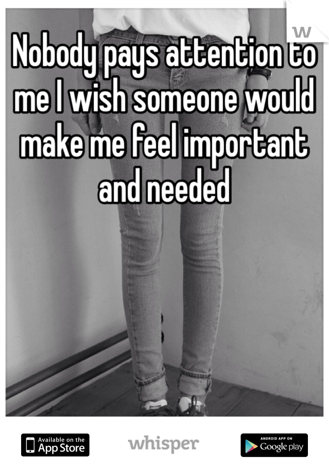 Nobody pays attention to me I wish someone would make me feel important and needed