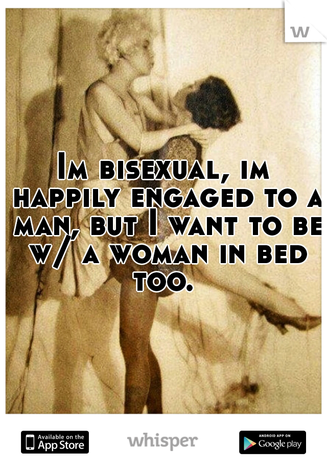 Im bisexual, im happily engaged to a man, but I want to be w/ a woman in bed too.