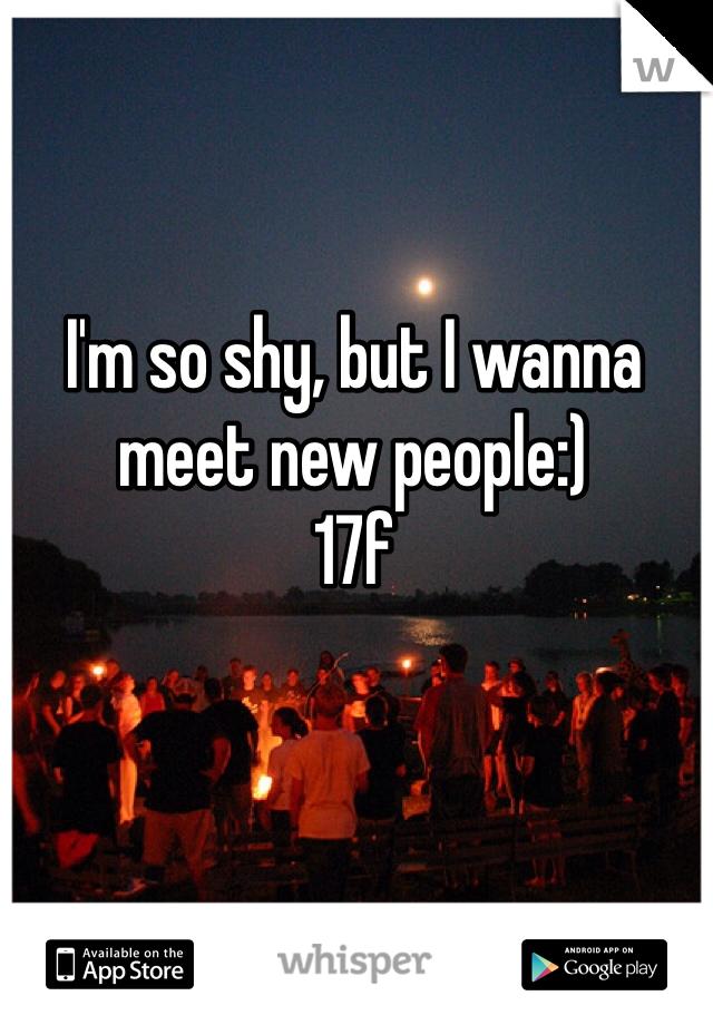 I'm so shy, but I wanna meet new people:)  17f