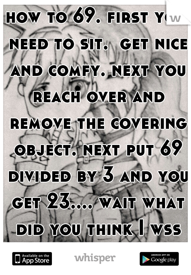 how to 69. first you need to sit.  get nice and comfy. next you reach over and remove the covering object. next put 69 divided by 3 and you get 23.... wait what did you think I wss teaching